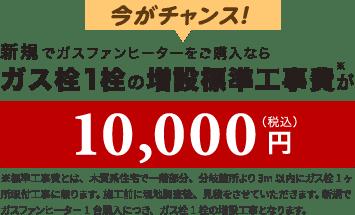 新規でガスファンヒーターをご購入ならガス栓1栓の増設標準工事費が10,000円(税込)